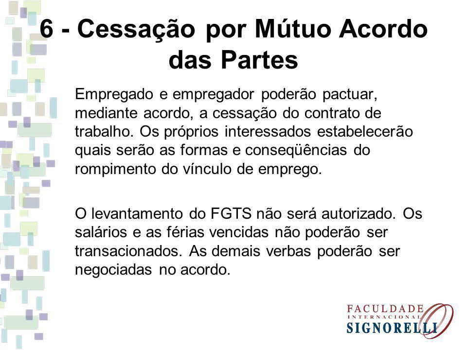 6 - Cessação por Mútuo Acordo das Partes Empregado e empregador poderão pactuar, mediante acordo, a cessação do contrato de trabalho. Os próprios inte