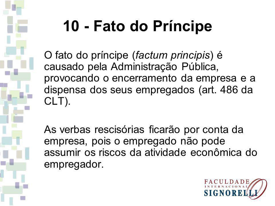 10 - Fato do Príncipe O fato do príncipe (factum principis) é causado pela Administração Pública, provocando o encerramento da empresa e a dispensa do
