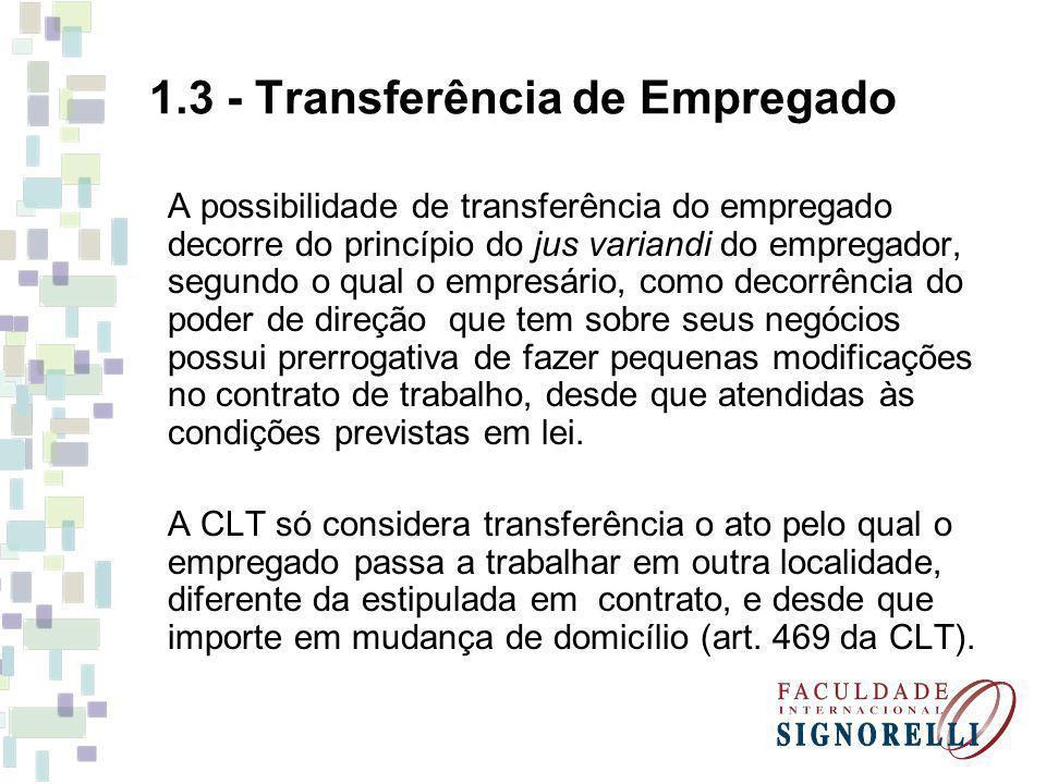 1.3 - Transferência de Empregado A possibilidade de transferência do empregado decorre do princípio do jus variandi do empregador, segundo o qual o em