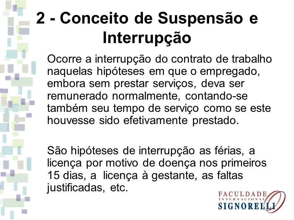2 - Conceito de Suspensão e Interrupção Ocorre a interrupção do contrato de trabalho naquelas hipóteses em que o empregado, embora sem prestar serviço