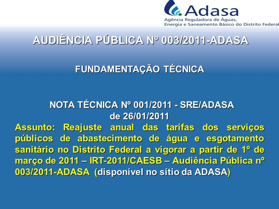 AUDIÊNCIA PÚBLICA Nº 003/2011-ADASA NOTA TÉCNICA Nº 001/2011 - SRE/ADASA NOTA TÉCNICA Nº 001/2011 - SRE/ADASA de 26/01/2011 Assunto: Reajuste anual das tarifas dos serviços públicos de abastecimento de água e esgotamento sanitário no Distrito Federal a vigorar a partir de 1º de março de 2011 – IRT-2011/CAESB – Audiência Pública nº 003/2011-ADASA (disponível no sítio da ADASA) FUNDAMENTAÇÃO TÉCNICA