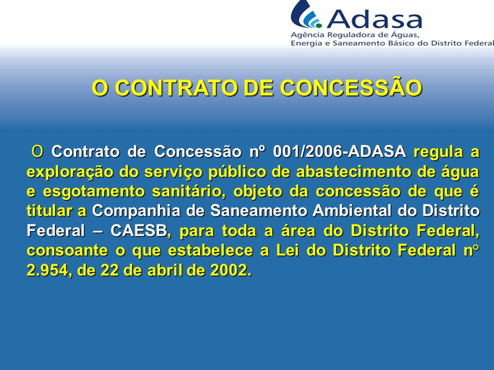 O CONTRATO DE CONCESSÃO O Contrato de Concessão nº 001/2006-ADASA regula a exploração do serviço público de abastecimento de água e esgotamento sanitá