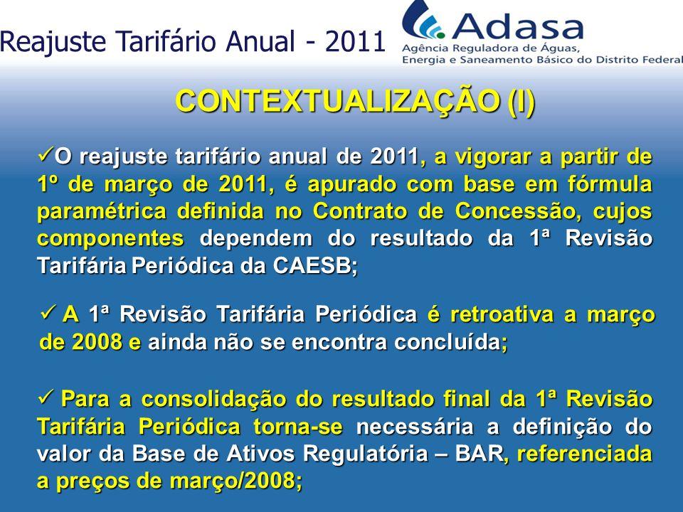 O reajuste tarifário anual de 2011, a vigorar a partir de 1º de março de 2011, é apurado com base em fórmula paramétrica definida no Contrato de Concessão, cujos componentes dependem do resultado da 1ª Revisão Tarifária Periódica da CAESB; O reajuste tarifário anual de 2011, a vigorar a partir de 1º de março de 2011, é apurado com base em fórmula paramétrica definida no Contrato de Concessão, cujos componentes dependem do resultado da 1ª Revisão Tarifária Periódica da CAESB; A 1ª Revisão Tarifária Periódica é retroativa a março de 2008 e ainda não se encontra concluída; A 1ª Revisão Tarifária Periódica é retroativa a março de 2008 e ainda não se encontra concluída; Reajuste Tarifário Anual - 2011 Para a consolidação do resultado final da 1ª Revisão Tarifária Periódica torna-se necessária a definição do valor da Base de Ativos Regulatória – BAR, referenciada a preços de março/2008; Para a consolidação do resultado final da 1ª Revisão Tarifária Periódica torna-se necessária a definição do valor da Base de Ativos Regulatória – BAR, referenciada a preços de março/2008; CONTEXTUALIZAÇÃO (I)