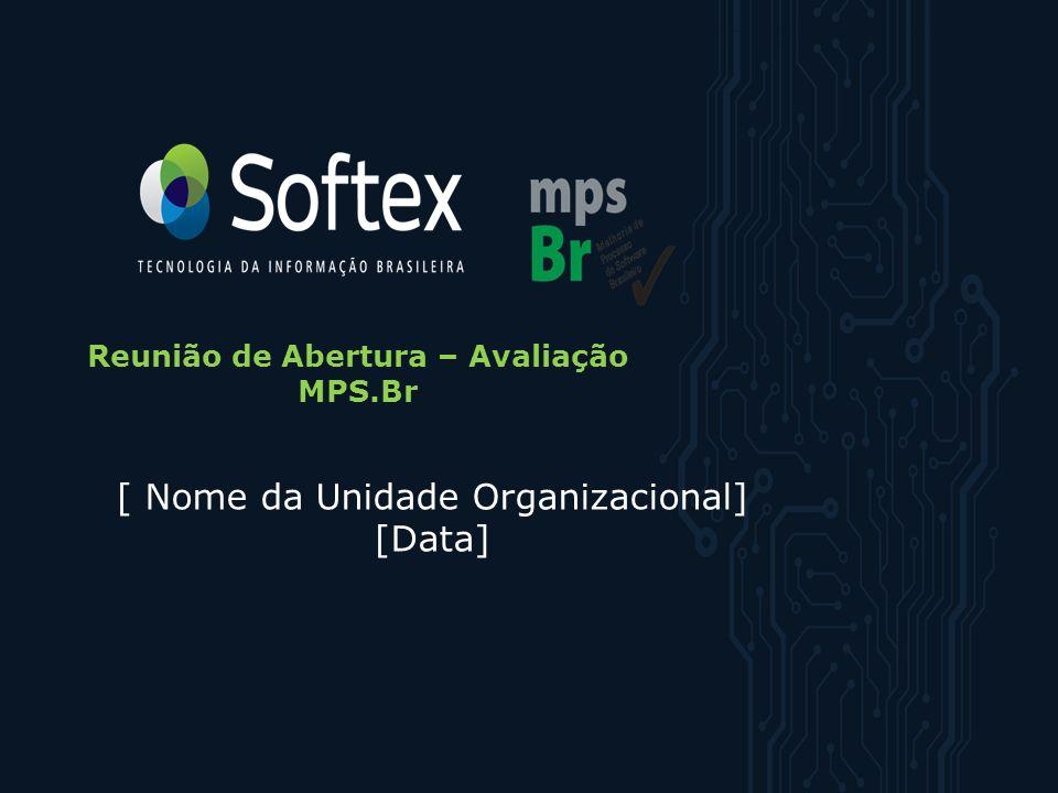 MPS.BR – Melhoria de Processo do Software Brasileiro Reunião de Abertura – Avaliação MPS.Br [ Nome da Unidade Organizacional] [Data]