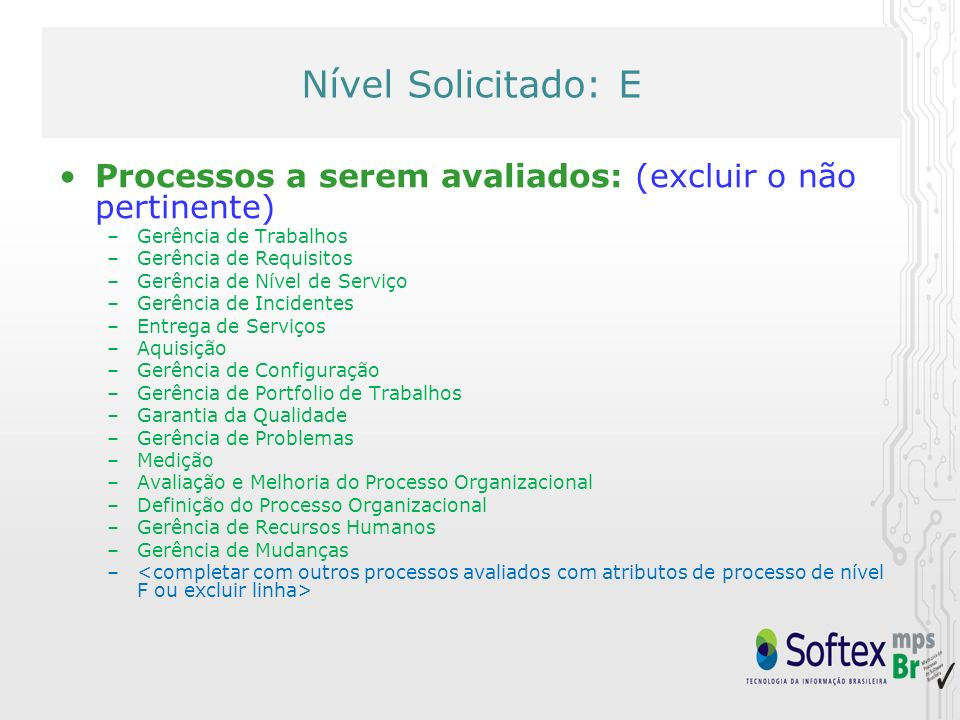 Nível Solicitado: E Atributos de Processos a serem avaliados: –AP 1.1: O processo é executado –AP 2.1: O processo é gerenciado –AP 2.2: Os produtos de trabalho do processo são gerenciados –AP 3.1: O processo é definido –AP 3.2: O processo está implementado