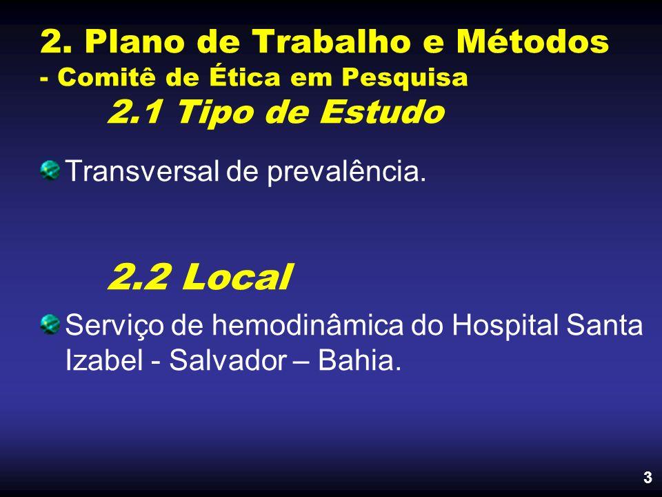 2. Plano de Trabalho e Métodos - Comitê de Ética em Pesquisa 2.1 Tipo de Estudo Transversal de prevalência. 2.2 Local Serviço de hemodinâmica do Hospi