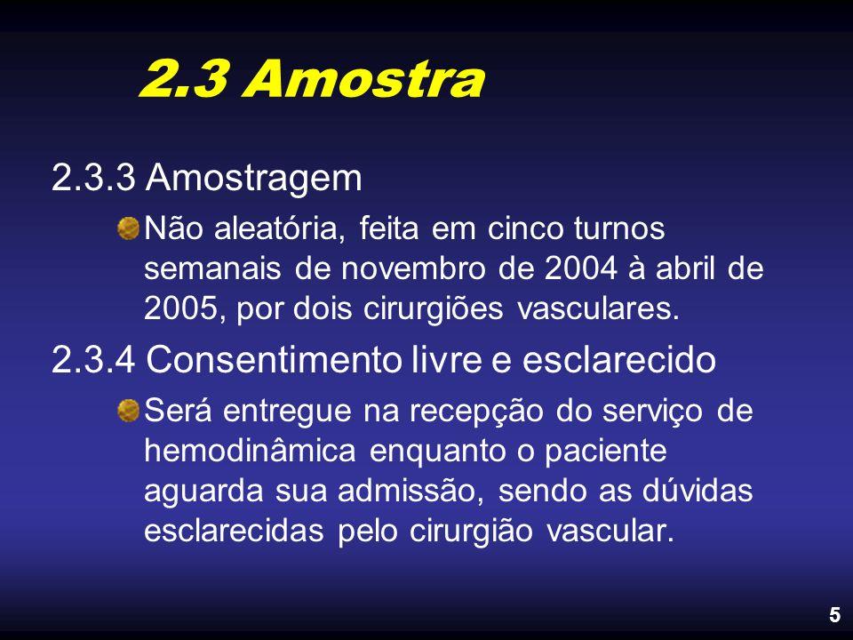 2.3 Amostra 2.3.3 Amostragem Não aleatória, feita em cinco turnos semanais de novembro de 2004 à abril de 2005, por dois cirurgiões vasculares. 2.3.4