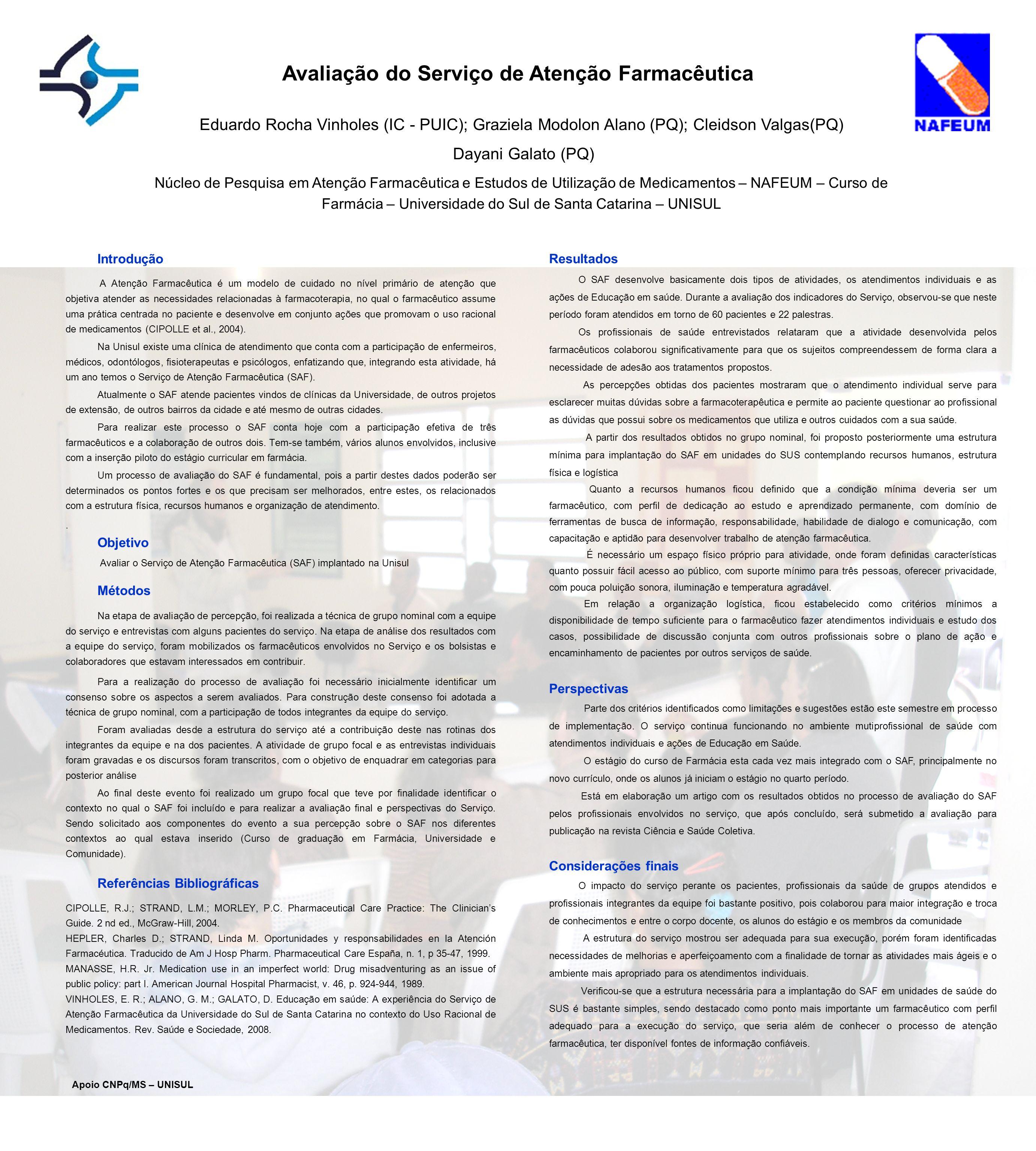 Avaliação do Serviço de Atenção Farmacêutica Eduardo Rocha Vinholes (IC - PUIC); Graziela Modolon Alano (PQ); Cleidson Valgas(PQ) Dayani Galato (PQ) Núcleo de Pesquisa em Atenção Farmacêutica e Estudos de Utilização de Medicamentos – NAFEUM – Curso de Farmácia – Universidade do Sul de Santa Catarina – UNISUL Introdução A Atenção Farmacêutica é um modelo de cuidado no nível primário de atenção que objetiva atender as necessidades relacionadas à farmacoterapia, no qual o farmacêutico assume uma prática centrada no paciente e desenvolve em conjunto ações que promovam o uso racional de medicamentos (CIPOLLE et al., 2004).