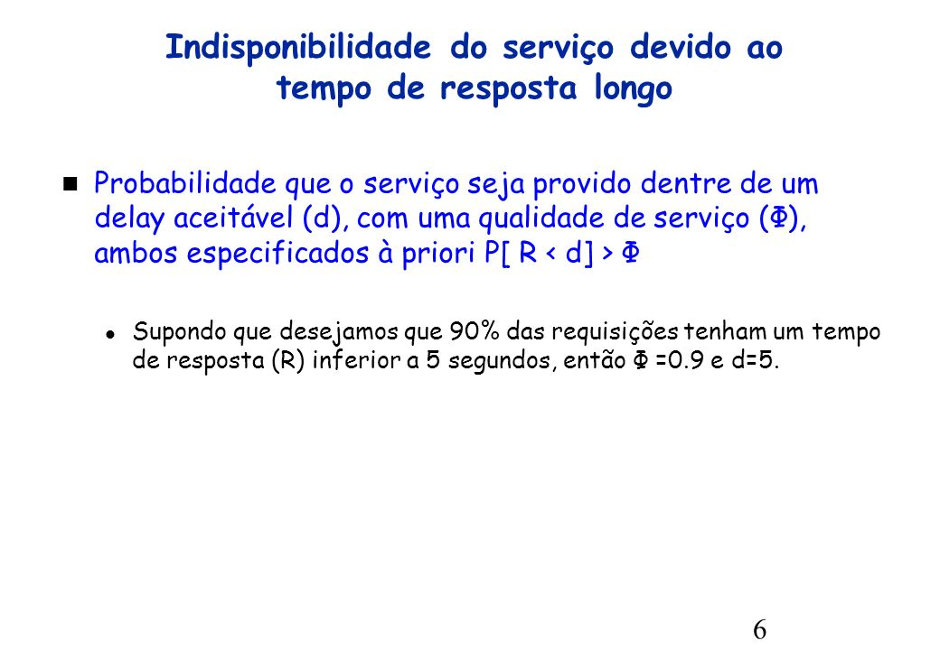 6 Probabilidade que o serviço seja provido dentre de um delay aceitável (d), com uma qualidade de serviço (Φ), ambos especificados à priori P[ R Φ Supondo que desejamos que 90% das requisições tenham um tempo de resposta (R) inferior a 5 segundos, então Φ =0.9 e d=5.
