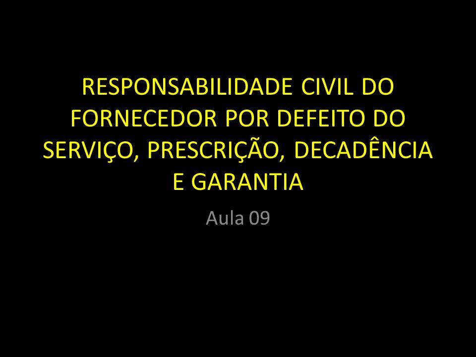 RESPONSABILIDADE CIVIL DO FORNECEDOR POR DEFEITO DO SERVIÇO, PRESCRIÇÃO, DECADÊNCIA E GARANTIA Aula 09
