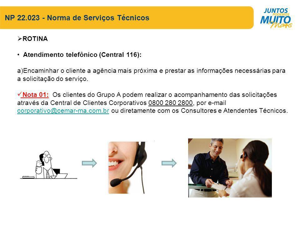 NP 22.023 - Norma de Serviços Técnicos ROTINA Atendimento telefônico (Central 116): a)Encaminhar o cliente a agência mais próxima e prestar as informações necessárias para a solicitação do serviço.