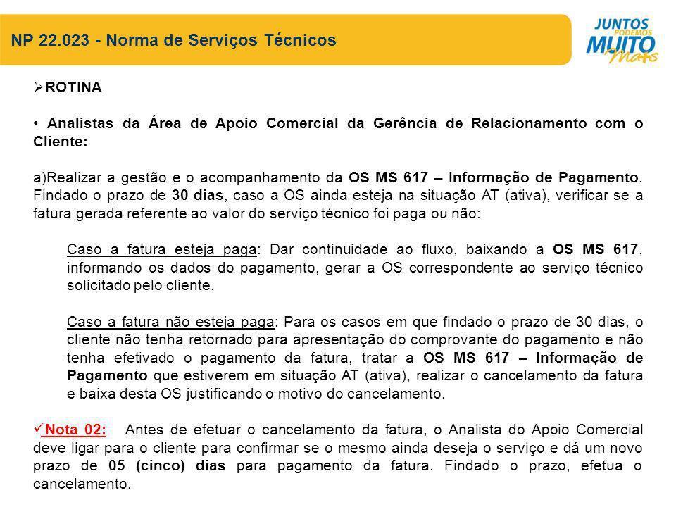 NP 22.023 - Norma de Serviços Técnicos ROTINA Analistas da Área de Apoio Comercial da Gerência de Relacionamento com o Cliente: a)Realizar a gestão e o acompanhamento da OS MS 617 – Informação de Pagamento.
