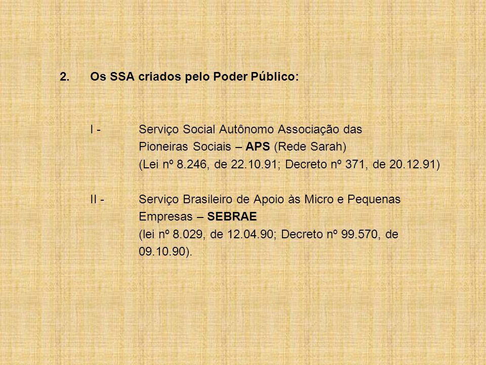 2.Os SSA criados pelo Poder Público: I -Serviço Social Autônomo Associação das Pioneiras Sociais – APS (Rede Sarah) (Lei nº 8.246, de 22.10.91; Decret