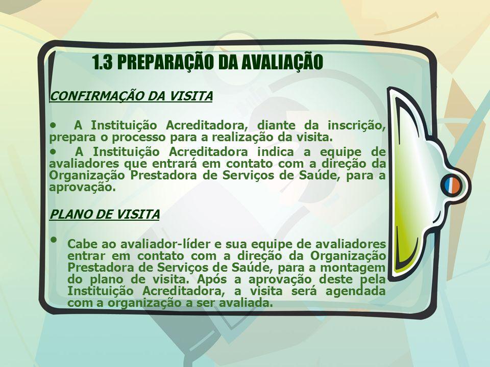1.3 PREPARAÇÃO DA AVALIAÇÃO CONFIRMAÇÃO DA VISITA A Instituição Acreditadora, diante da inscrição, prepara o processo para a realização da visita. A I