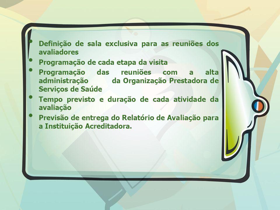 Definição de sala exclusiva para as reuniões dos avaliadores Programação de cada etapa da visita Programação das reuniões com a alta administração da Organização Prestadora de Serviços de Saúde Tempo previsto e duração de cada atividade da avaliação Previsão de entrega do Relatório de Avaliação para a Instituição Acreditadora.