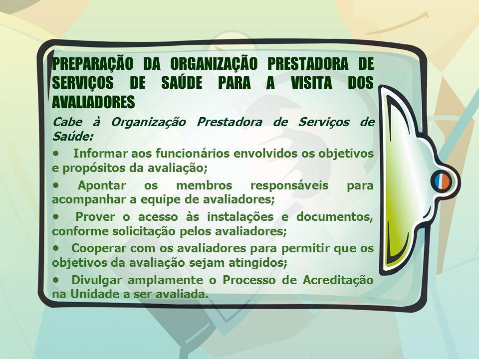 PREPARAÇÃO DA ORGANIZAÇÃO PRESTADORA DE SERVIÇOS DE SAÚDE PARA A VISITA DOS AVALIADORES Cabe à Organização Prestadora de Serviços de Saúde: Informar aos funcionários envolvidos os objetivos e propósitos da avaliação; Apontar os membros responsáveis para acompanhar a equipe de avaliadores; Prover o acesso às instalações e documentos, conforme solicitação pelos avaliadores; Cooperar com os avaliadores para permitir que os objetivos da avaliação sejam atingidos; Divulgar amplamente o Processo de Acreditação na Unidade a ser avaliada.