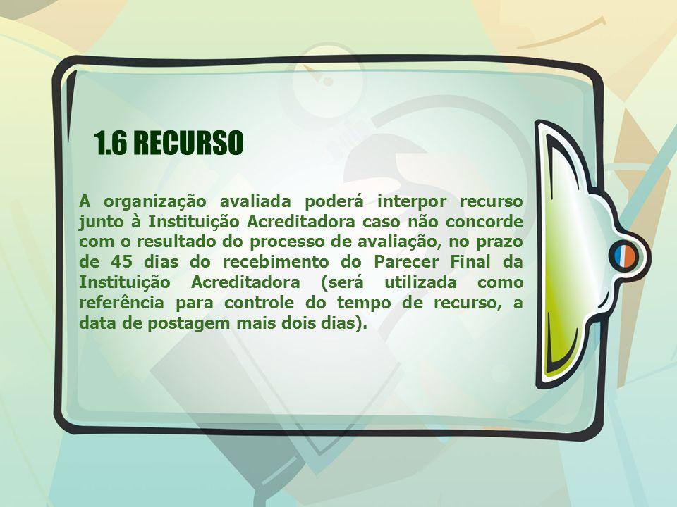 1.6 RECURSO A organização avaliada poderá interpor recurso junto à Instituição Acreditadora caso não concorde com o resultado do processo de avaliação
