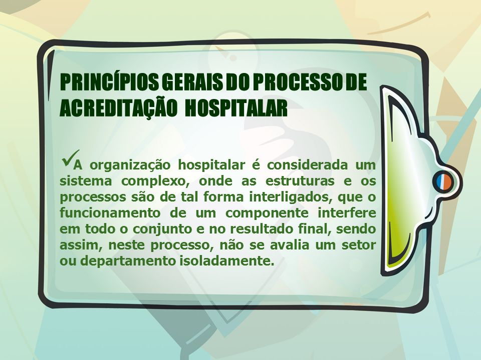 PRINCÍPIOS GERAIS DO PROCESSO DE ACREDITAÇÃO HOSPITALAR A organização hospitalar é considerada um sistema complexo, onde as estruturas e os processos