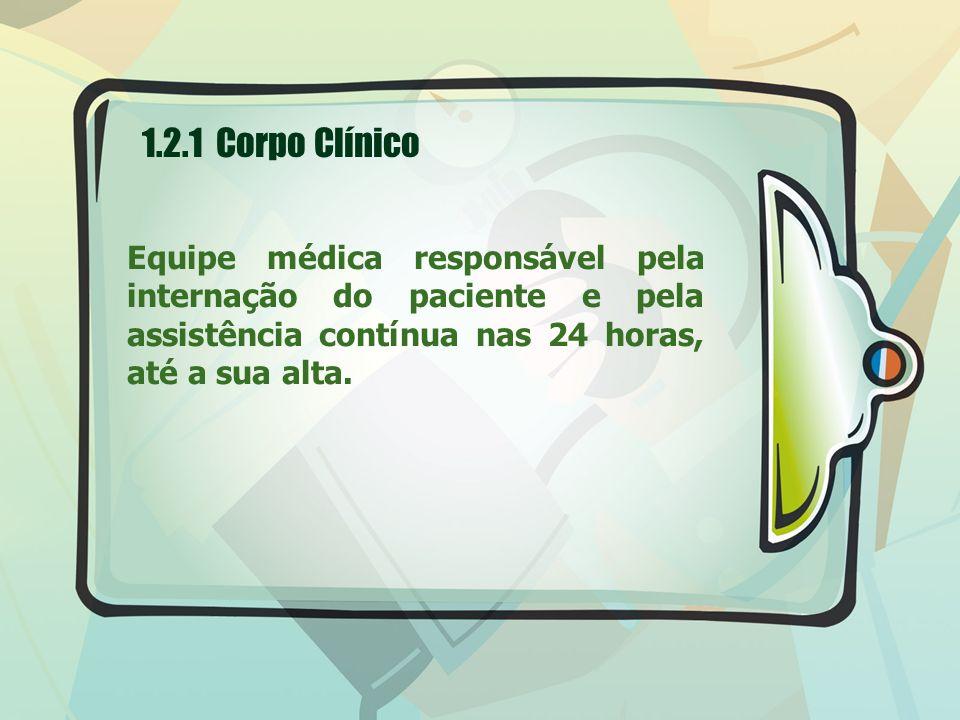 1.2.1 Corpo Clínico Equipe médica responsável pela internação do paciente e pela assistência contínua nas 24 horas, até a sua alta.