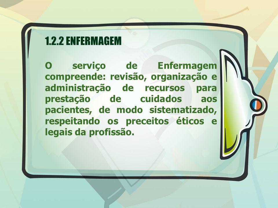 1.2.2 ENFERMAGEM O serviço de Enfermagem compreende: revisão, organização e administração de recursos para prestação de cuidados aos pacientes, de mod