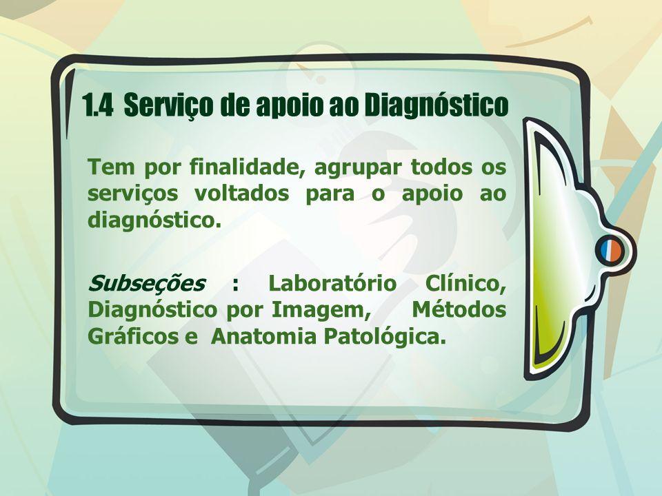 1.4 Serviço de apoio ao Diagnóstico Tem por finalidade, agrupar todos os serviços voltados para o apoio ao diagnóstico. Subseções : Laboratório Clínic