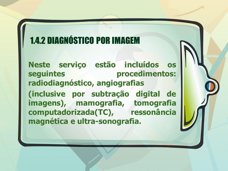 1.4.2 DIAGNÓSTICO POR IMAGEM Neste serviço estão incluídos os seguintes procedimentos: radiodiagnóstico, angiografias (inclusive por subtração digital de imagens), mamografia, tomografia computadorizada(TC), ressonância magnética e ultra-sonografia.