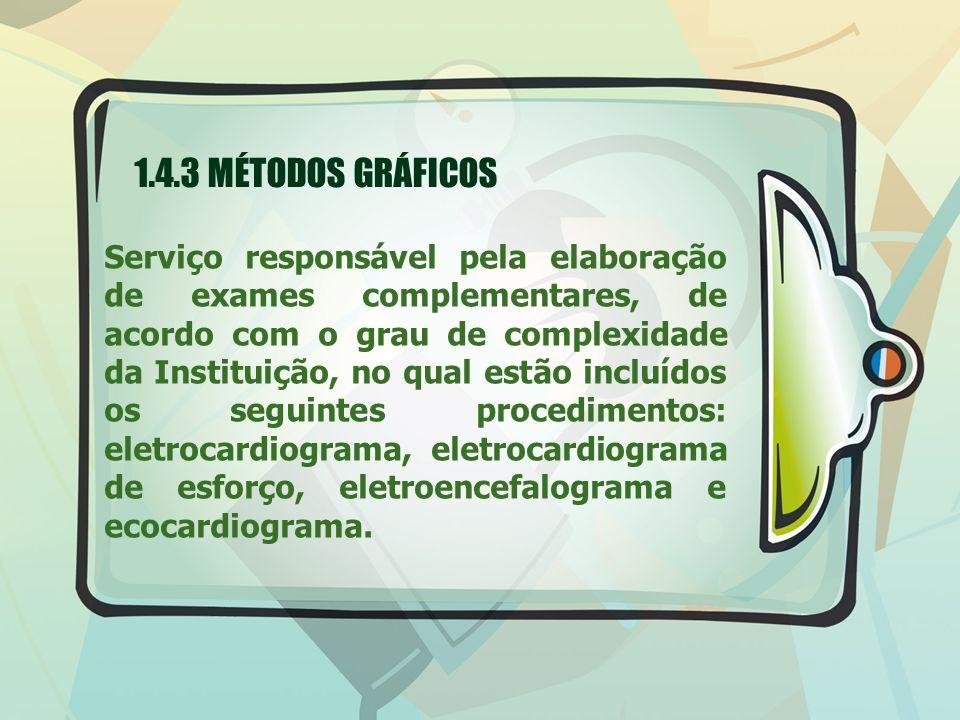 1.4.3 MÉTODOS GRÁFICOS Serviço responsável pela elaboração de exames complementares, de acordo com o grau de complexidade da Instituição, no qual estão incluídos os seguintes procedimentos: eletrocardiograma, eletrocardiograma de esforço, eletroencefalograma e ecocardiograma.