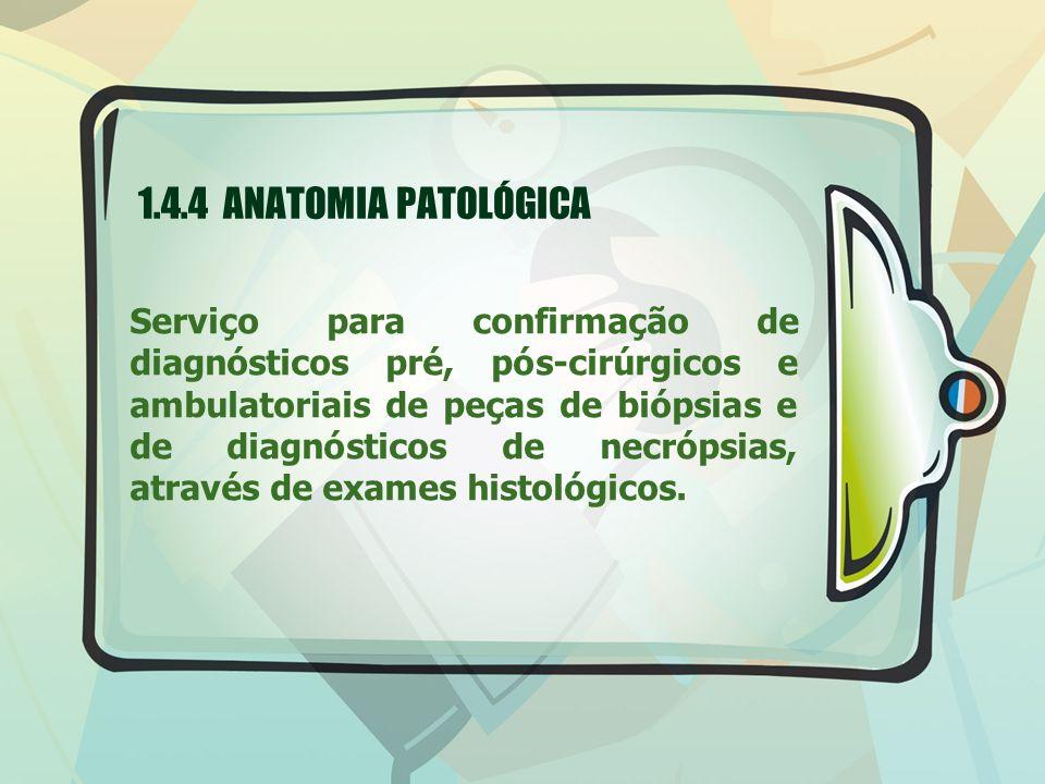 1.4.4 ANATOMIA PATOLÓGICA Serviço para confirmação de diagnósticos pré, pós-cirúrgicos e ambulatoriais de peças de biópsias e de diagnósticos de necró