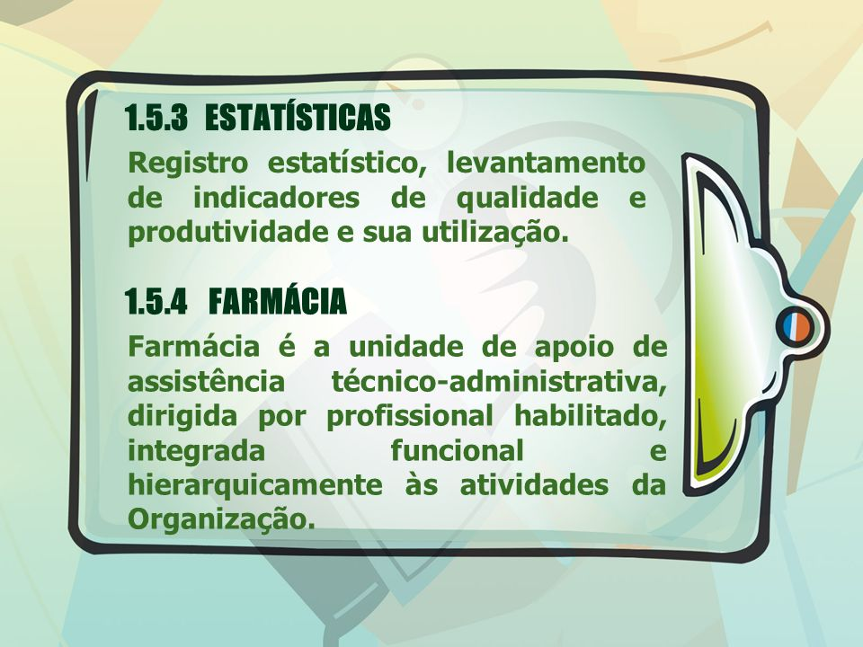 1.5.3 ESTATÍSTICAS Registro estatístico, levantamento de indicadores de qualidade e produtividade e sua utilização. 1.5.4 FARMÁCIA Farmácia é a unidad