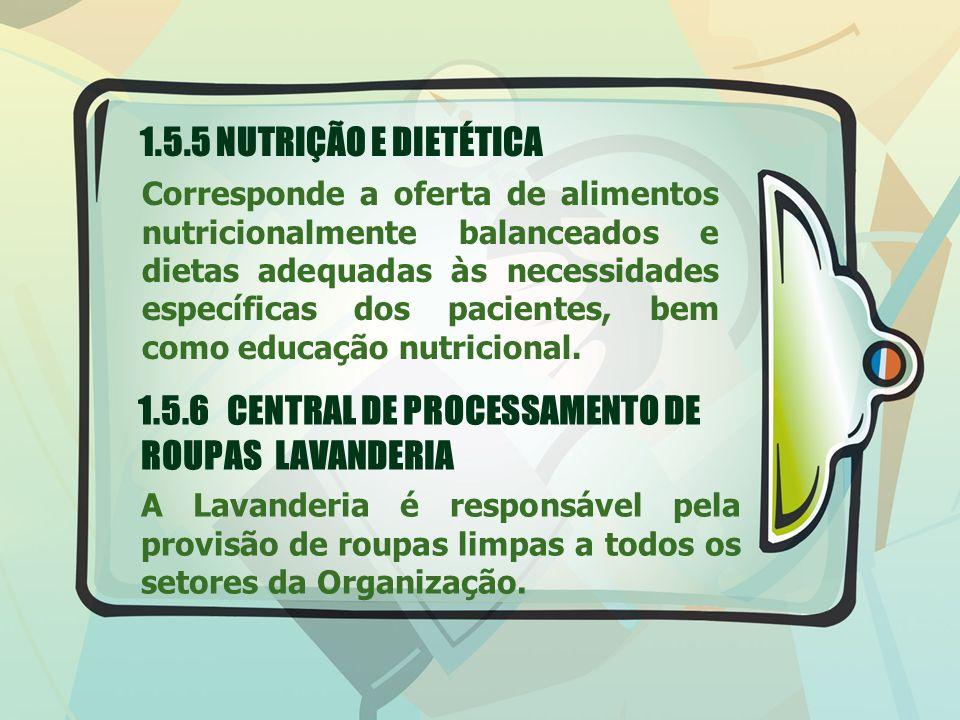 1.5.5 NUTRIÇÃO E DIETÉTICA Corresponde a oferta de alimentos nutricionalmente balanceados e dietas adequadas às necessidades específicas dos pacientes, bem como educação nutricional.