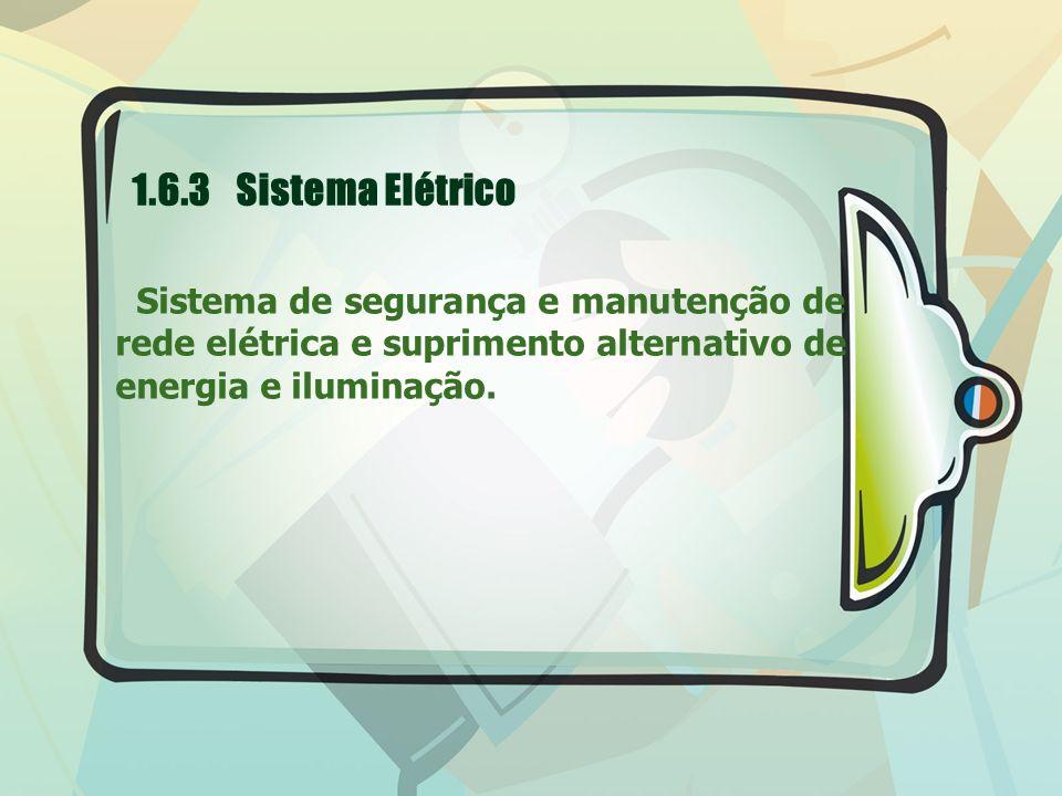 1.6.3 Sistema Elétrico Sistema de segurança e manutenção de rede elétrica e suprimento alternativo de energia e iluminação.