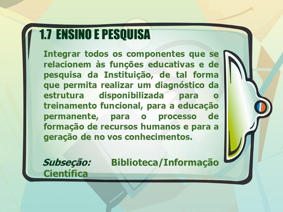 1.7 ENSINO E PESQUISA Integrar todos os componentes que se relacionem às funções educativas e de pesquisa da Instituição, de tal forma que permita rea