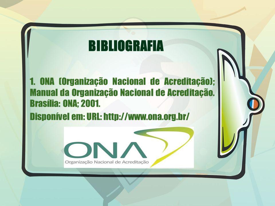 BIBLIOGRAFIA 1. ONA (Organização Nacional de Acreditação); Manual da Organização Nacional de Acreditação. Brasília: ONA; 2001. Disponível em: URL: htt