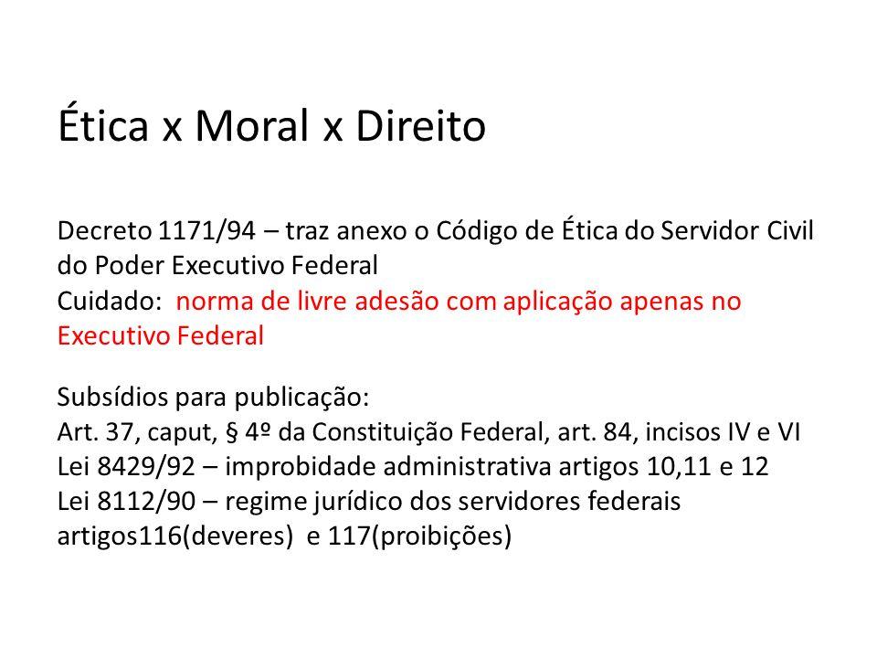 Ética x Moral x Direito Decreto 1171/94 – traz anexo o Código de Ética do Servidor Civil do Poder Executivo Federal Cuidado: norma de livre adesão com