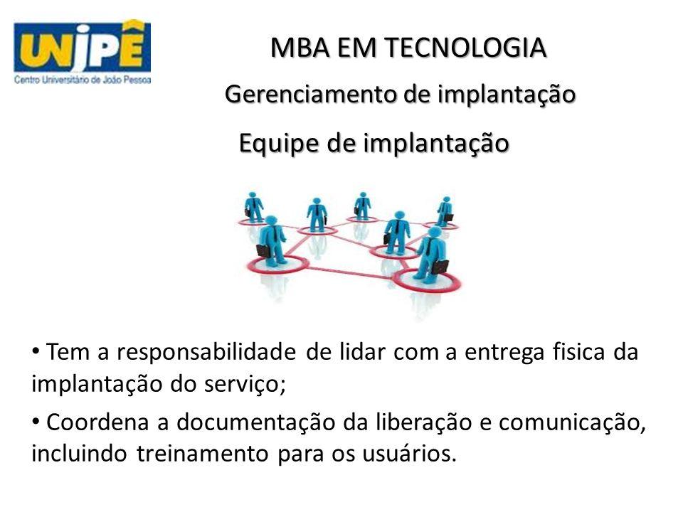 Gerenciamento de implantação MBA EM TECNOLOGIA Equipe de implantação Tem a responsabilidade de lidar com a entrega fisica da implantação do serviço; Coordena a documentação da liberação e comunicação, incluindo treinamento para os usuários.