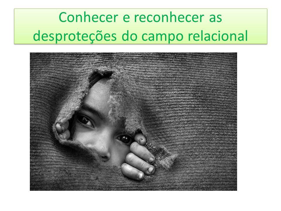 Conhecer e reconhecer as desproteções do campo relacional