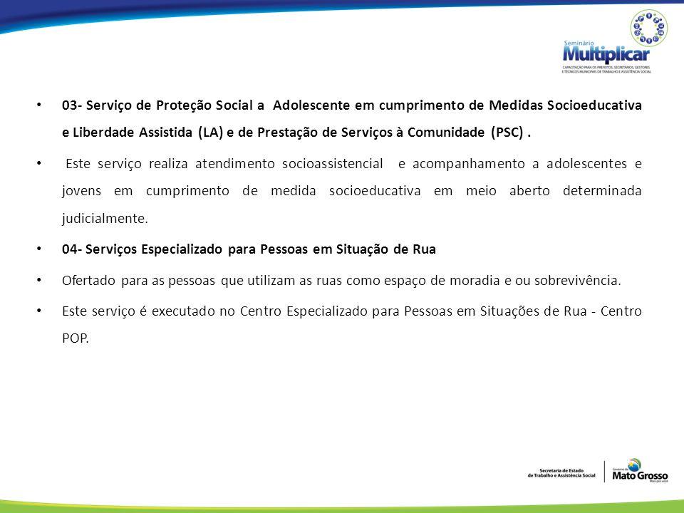 03- Serviço de Proteção Social a Adolescente em cumprimento de Medidas Socioeducativa e Liberdade Assistida (LA) e de Prestação de Serviços à Comunidade (PSC).