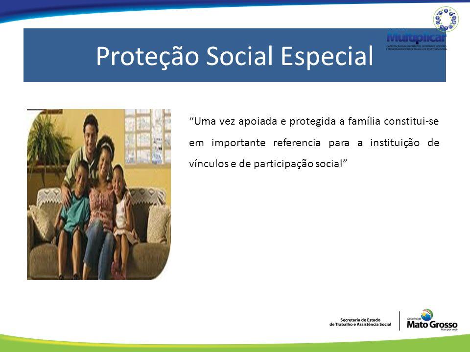 Proteção Social Especial Uma vez apoiada e protegida a família constitui-se em importante referencia para a instituição de vínculos e de participação social