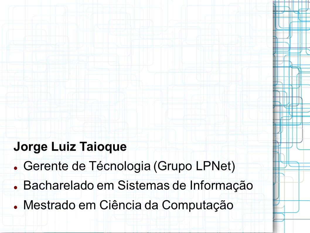 Jorge Luiz Taioque Gerente de Técnologia (Grupo LPNet) Bacharelado em Sistemas de Informação Mestrado em Ciência da Computação