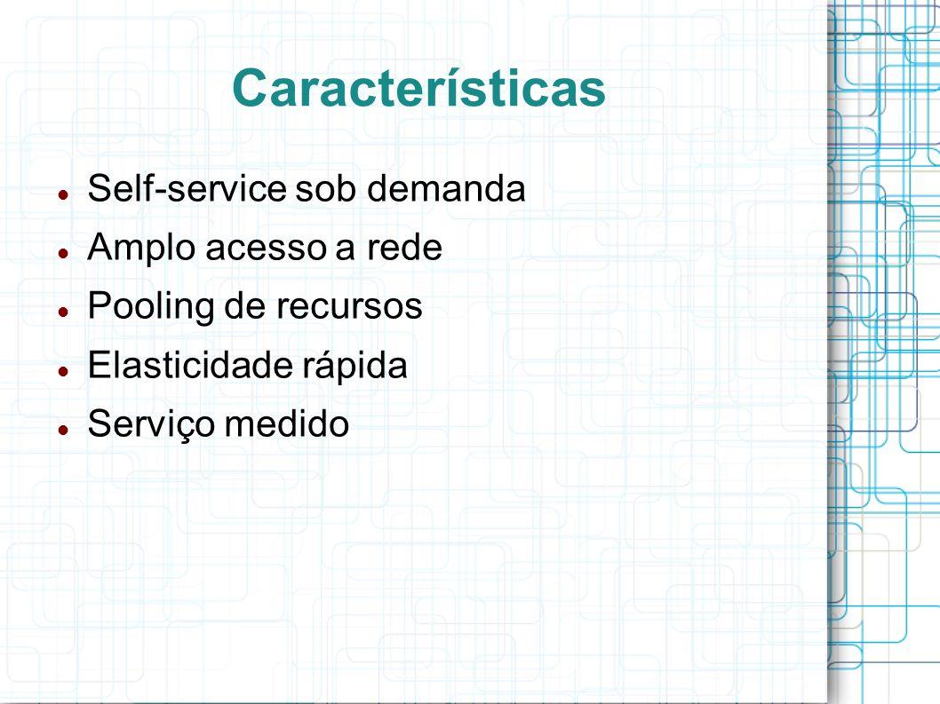 Características Self-service sob demanda Amplo acesso a rede Pooling de recursos Elasticidade rápida Serviço medido
