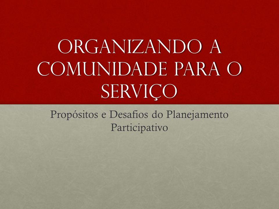 Organizando a comunidade para o serviço Propósitos e Desafios do Planejamento Participativo