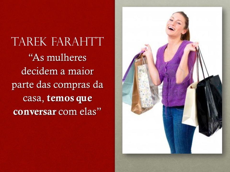 Tarek Farahtt As mulheres decidem a maior parte das compras da casa, temos que conversar com elas