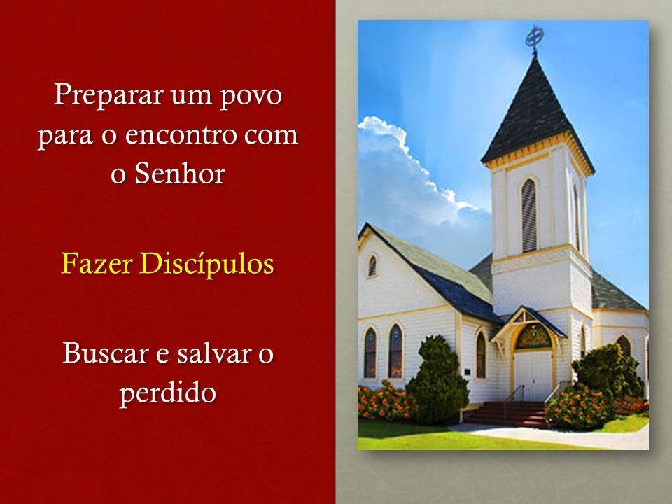 Preparar um povo para o encontro com o Senhor Fazer Discípulos Buscar e salvar o perdido Preparar um povo para o encontro com o Senhor Fazer Discípulos Buscar e salvar o perdido