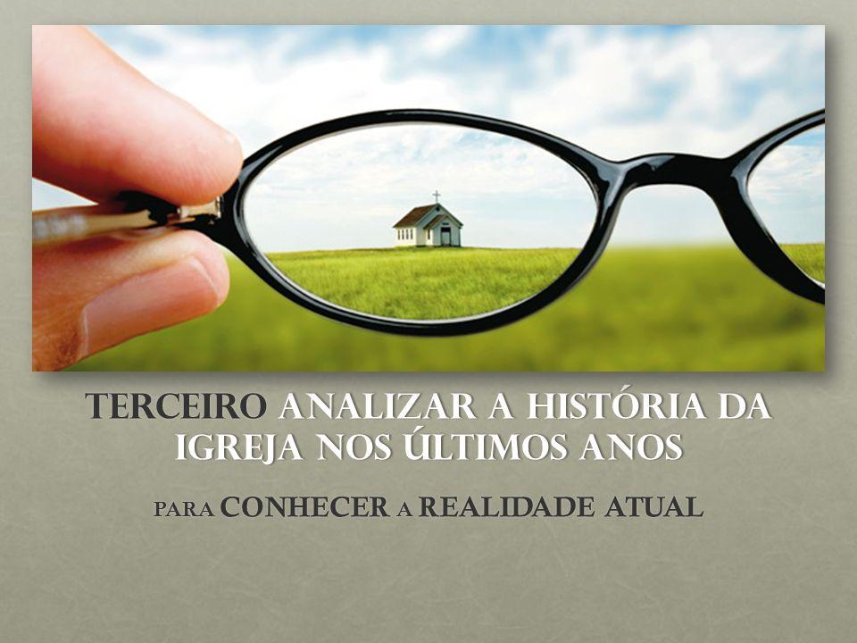 TERCEIRO ANALIZAR A HISTÓRIA DA IGREJA NOS ÚLTIMOS ANOS PARA CONHECER A REALIDADE ATUAL