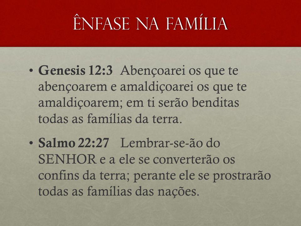 ÊNFASE NA FAMÍLIA Genesis 12:3 Abençoarei os que te abençoarem e amaldiçoarei os que te amaldiçoarem; em ti serão benditas todas as famílias da terra.