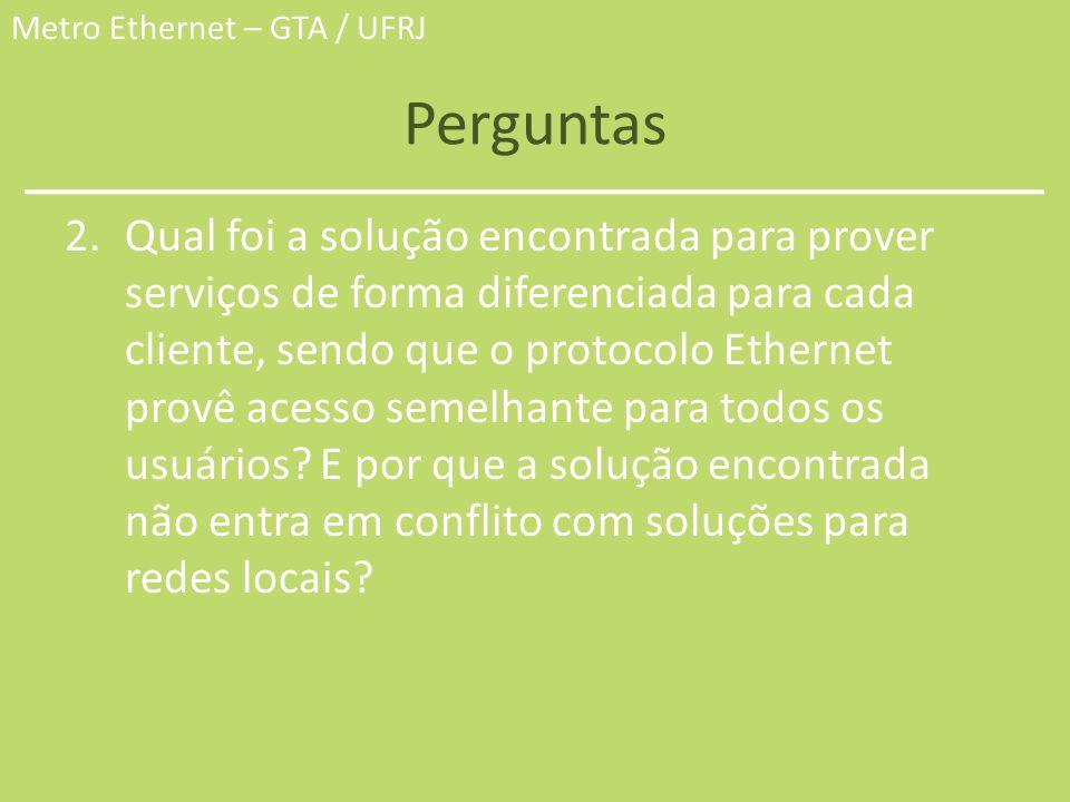 Metro Ethernet – GTA / UFRJ Perguntas 2.Qual foi a solução encontrada para prover serviços de forma diferenciada para cada cliente, sendo que o protoc