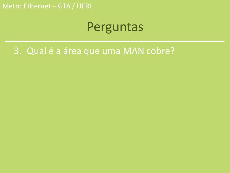 Metro Ethernet – GTA / UFRJ Perguntas 3.Qual é a área que uma MAN cobre?