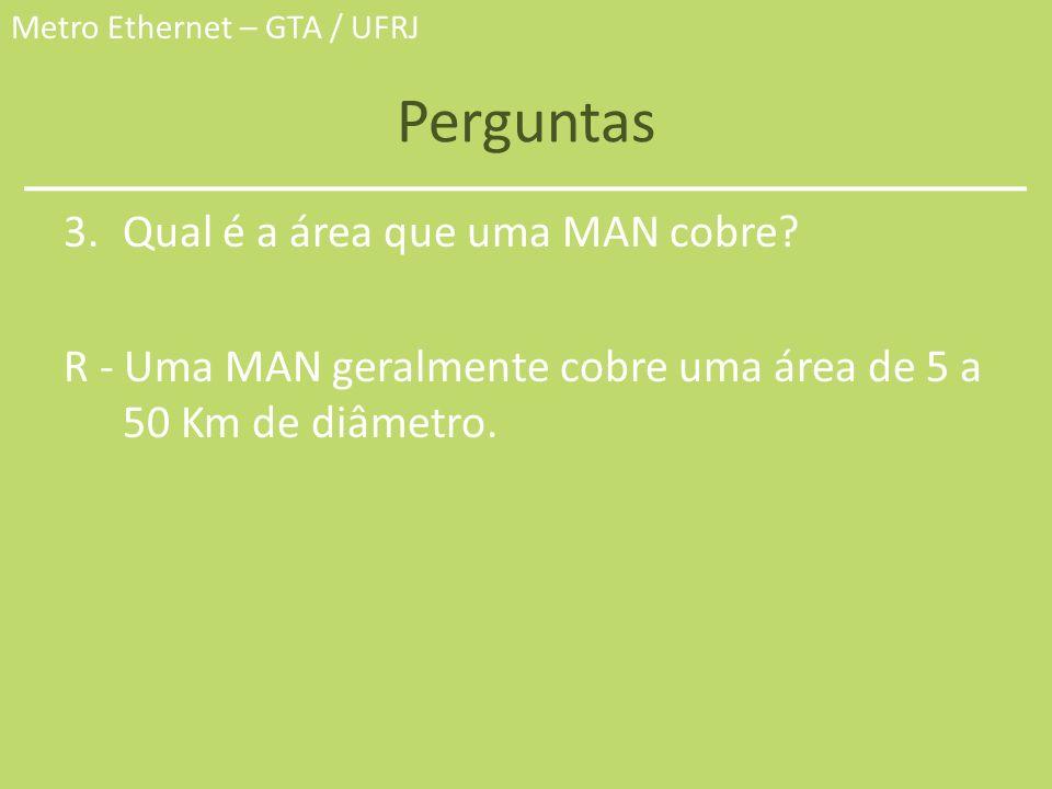 Metro Ethernet – GTA / UFRJ Perguntas 3.Qual é a área que uma MAN cobre? R - Uma MAN geralmente cobre uma área de 5 a 50 Km de diâmetro.