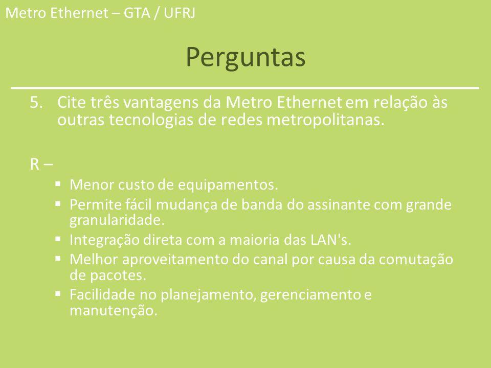 Metro Ethernet – GTA / UFRJ Perguntas 5.Cite três vantagens da Metro Ethernet em relação às outras tecnologias de redes metropolitanas. R – Menor cust
