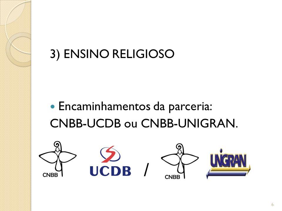 3) ENSINO RELIGIOSO Encaminhamentos da parceria: CNBB-UCDB ou CNBB-UNIGRAN. 6 /